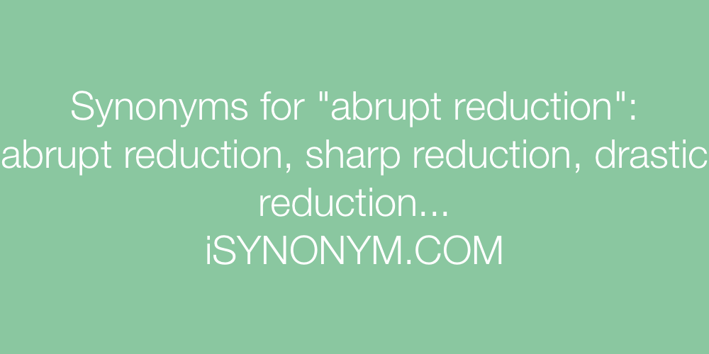 Synonyms abrupt reduction