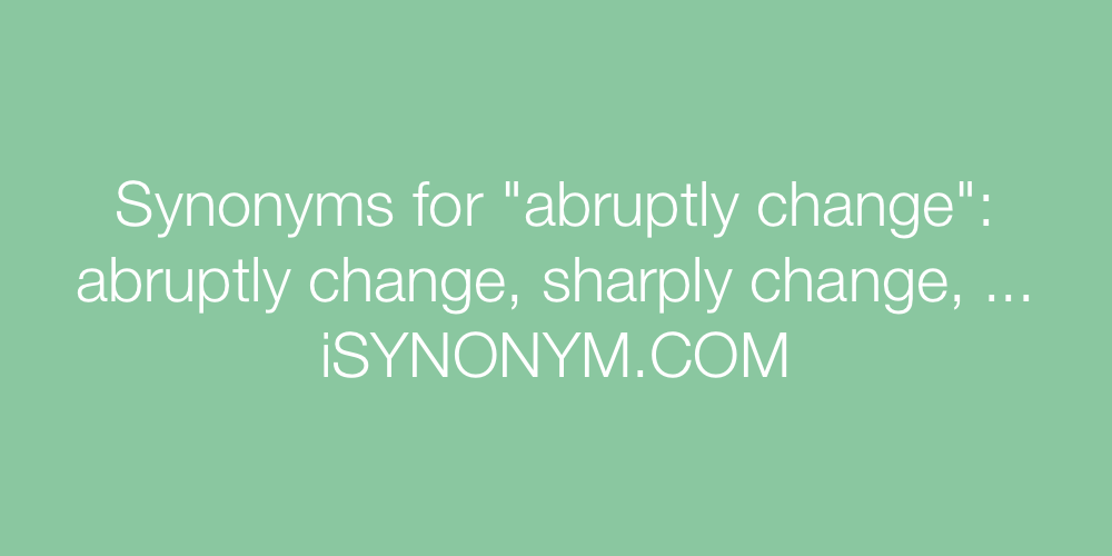 Synonyms abruptly change