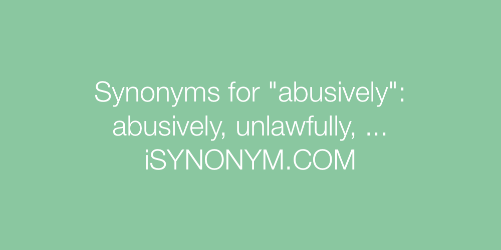 Synonyms abusively
