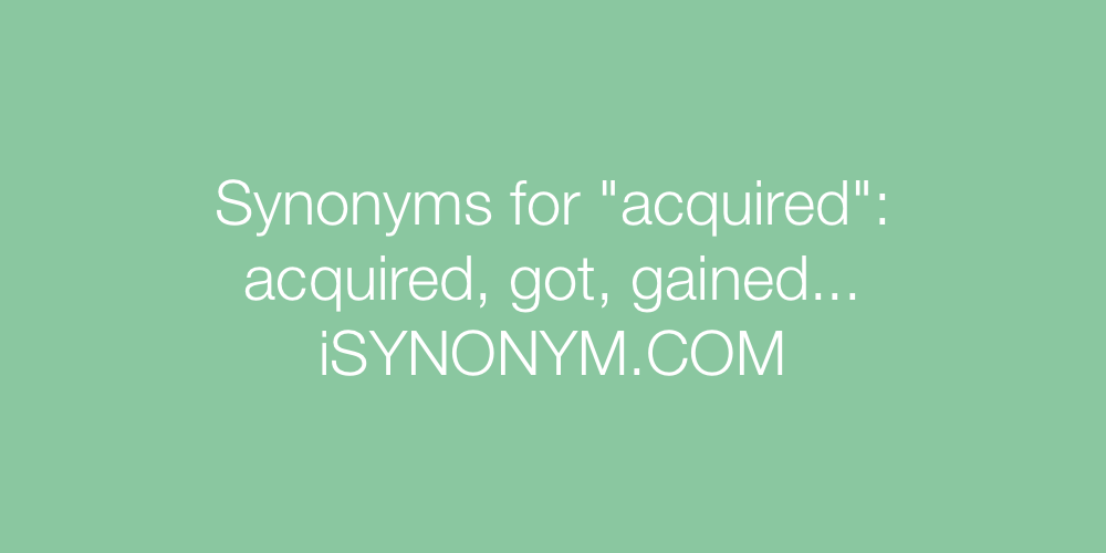 Synonyms For Acquired Acquired Synonyms Isynonym Com