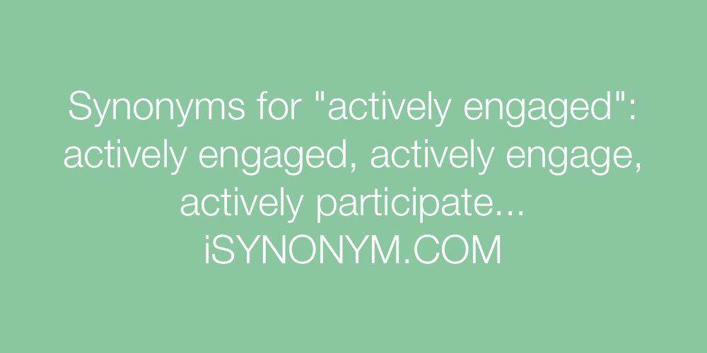 Synonyms actively engaged