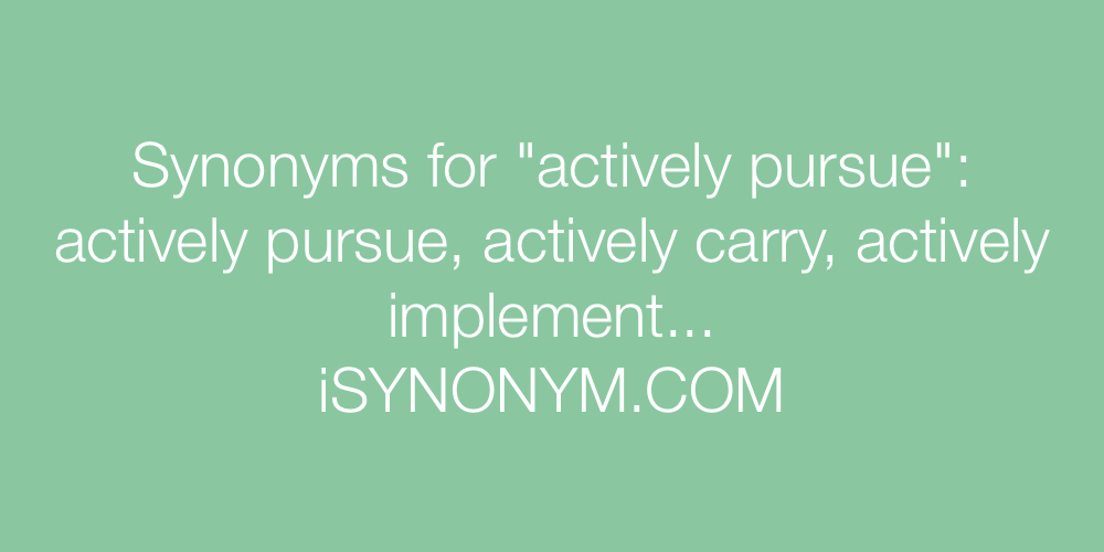 Synonyms actively pursue