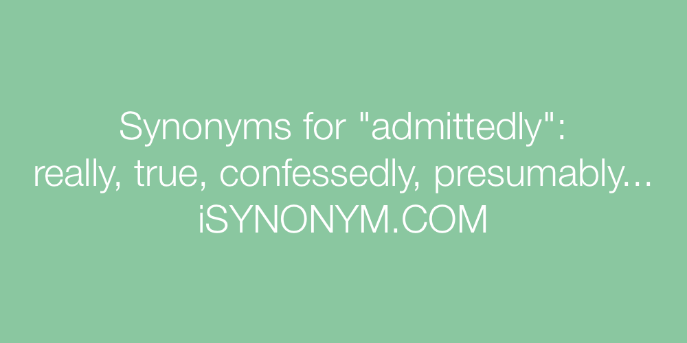 Synonyms admittedly