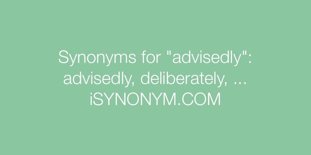 Synonyms advisedly