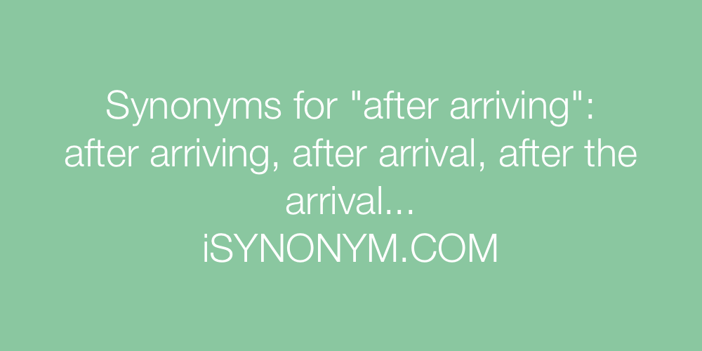 Synonyms after arriving