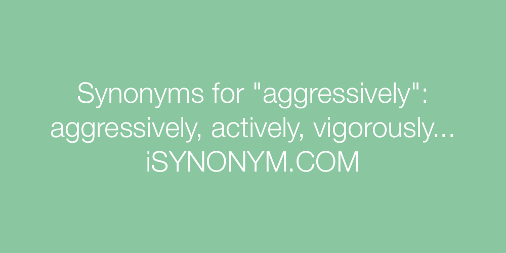 Synonyms aggressively