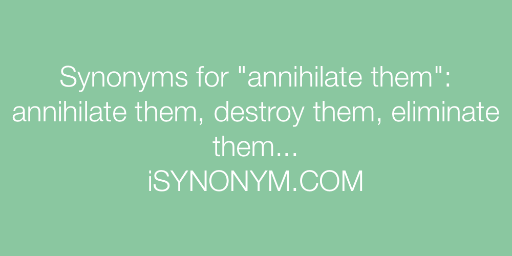 Synonyms annihilate them