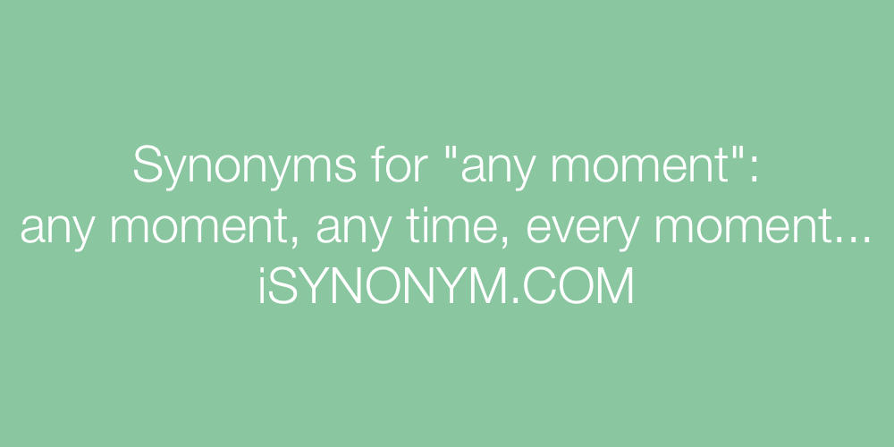 Synonyms any moment