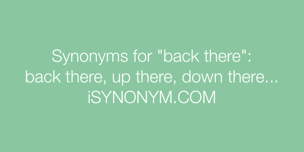 Synonyms back there