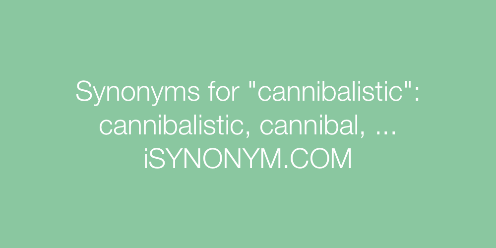 Synonyms cannibalistic