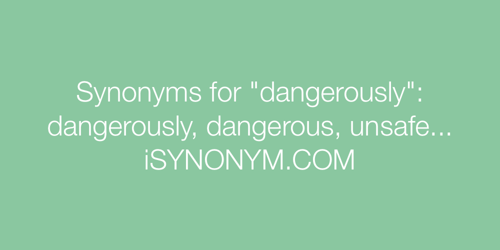 Synonyms dangerously