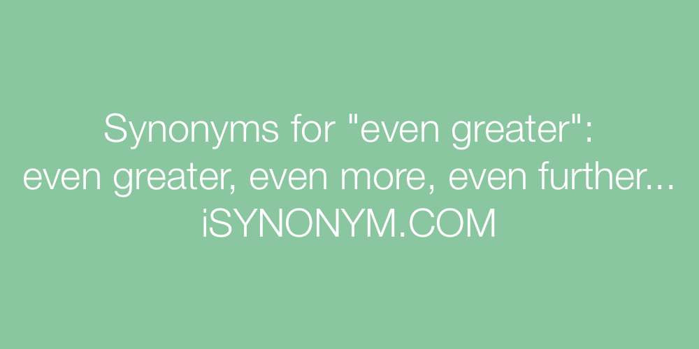 Synonyms even greater