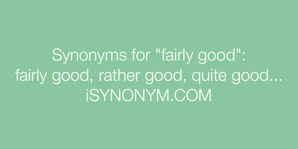 Synonyms for fairly good | fairly good synonyms - ISYNONYM.COM