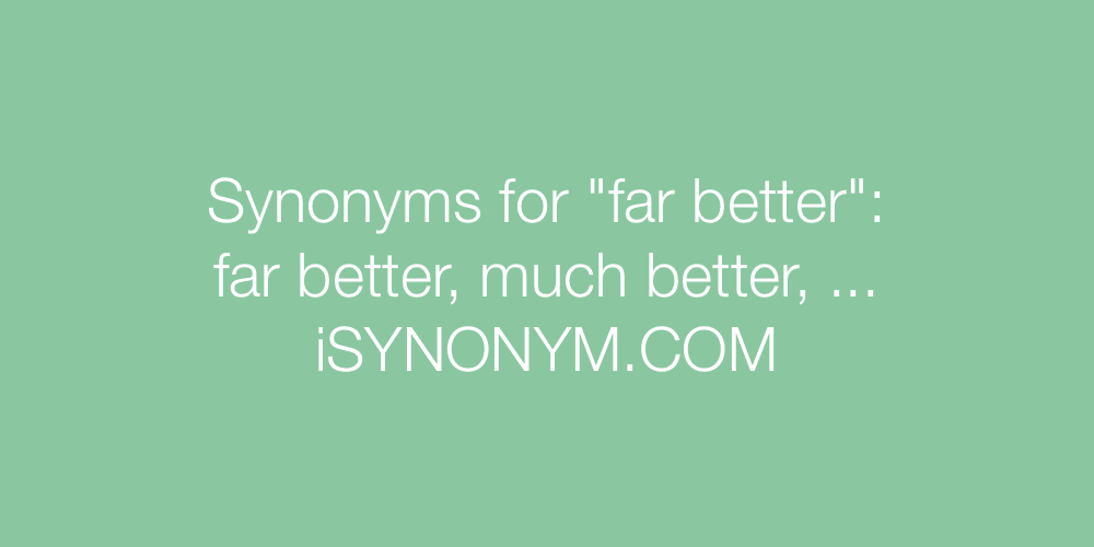 Synonyms far better