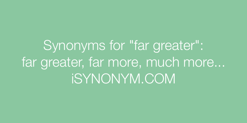 Synonyms far greater