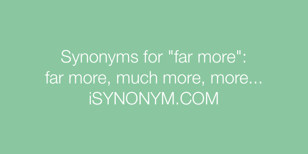 Synonyms far more