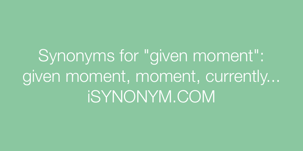 Synonyms given moment