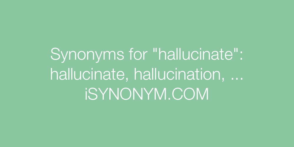 Synonyms hallucinate