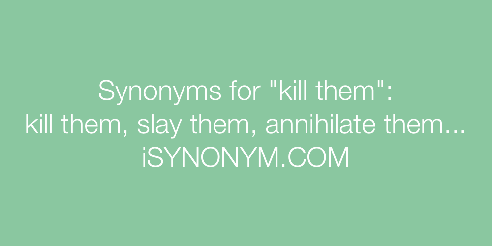 Synonyms kill them
