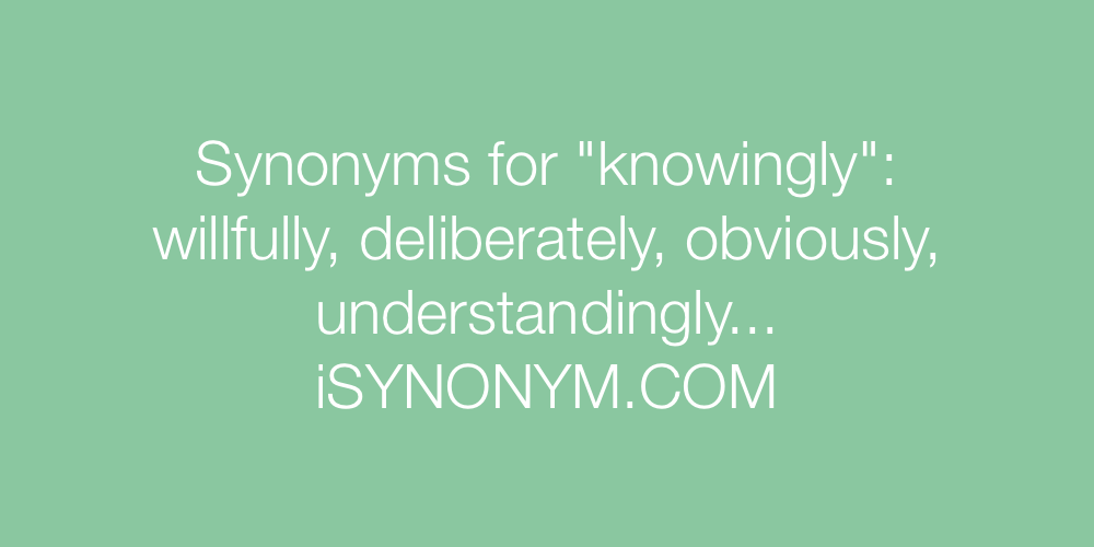 Synonyms knowingly
