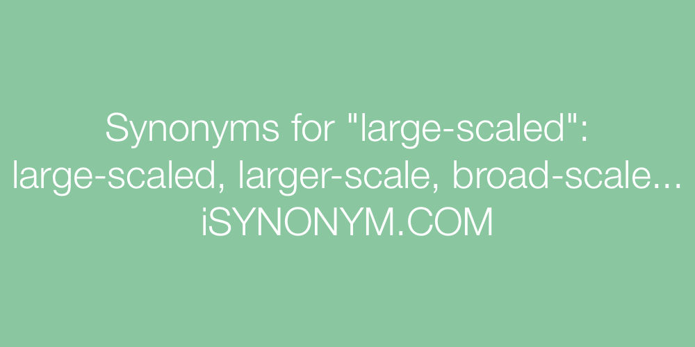 Synonyms large-scaled