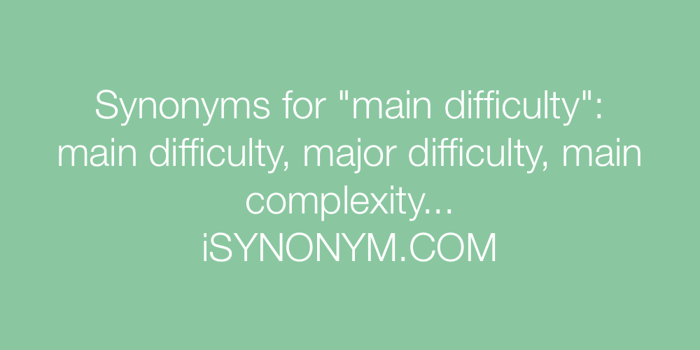 Synonyms main difficulty