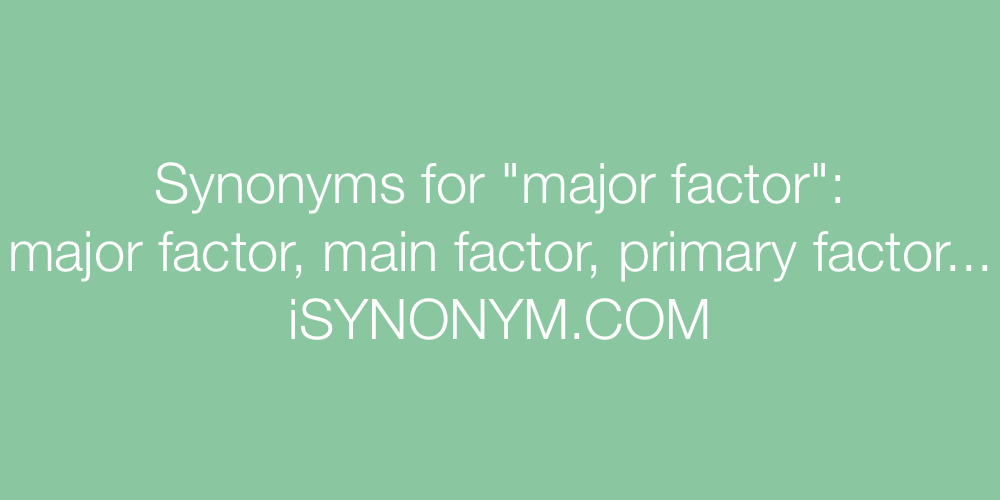 Synonyms major factor