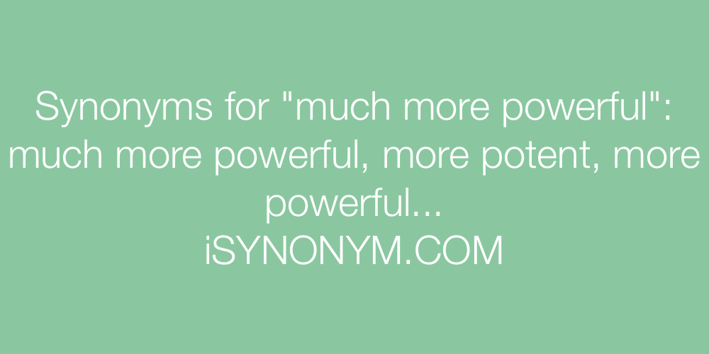 Synonyms much more powerful
