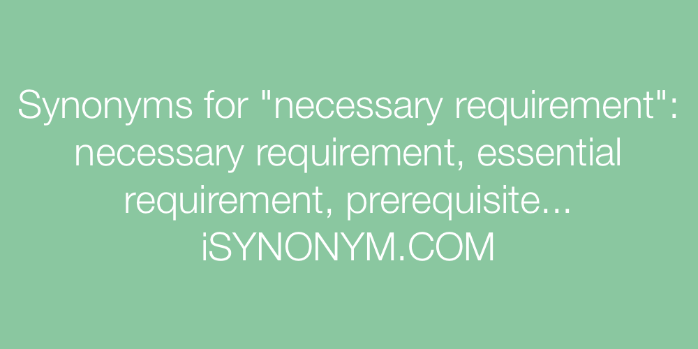 Synonyms necessary requirement