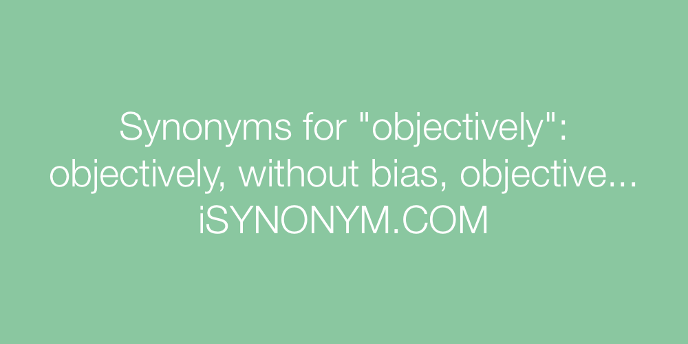 Synonyms objectively