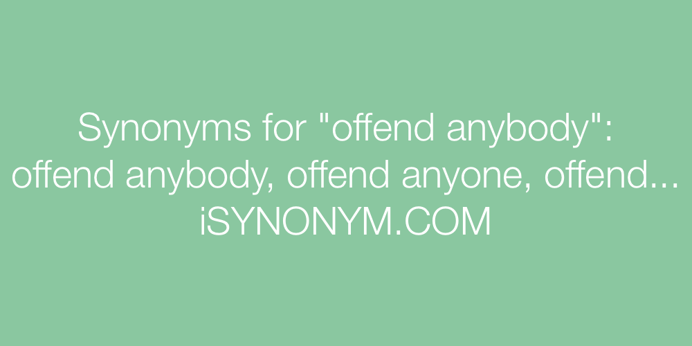 Synonyms offend anybody