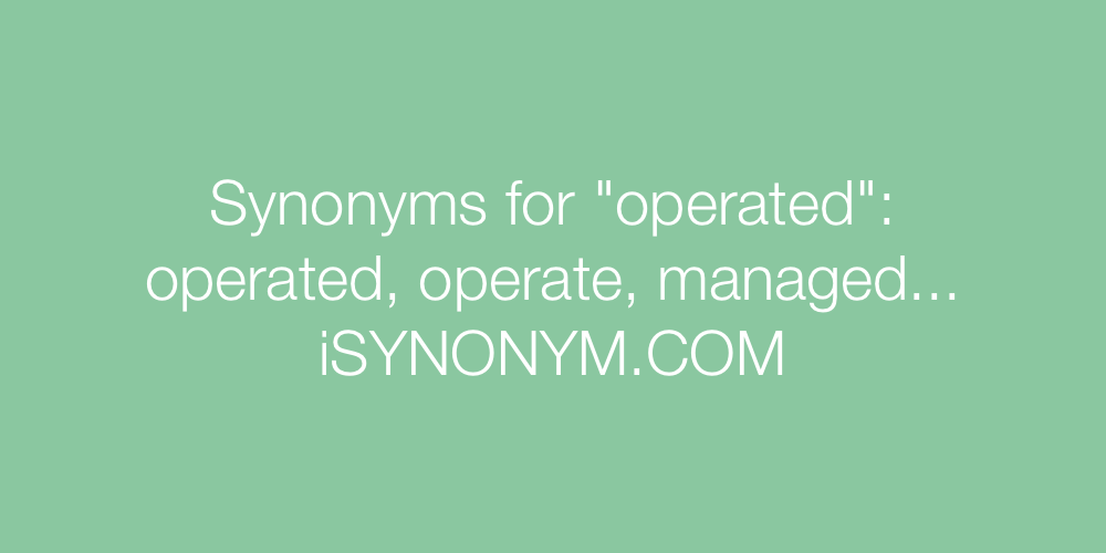 Synonyms For Operated Operated Synonyms Isynonym Com