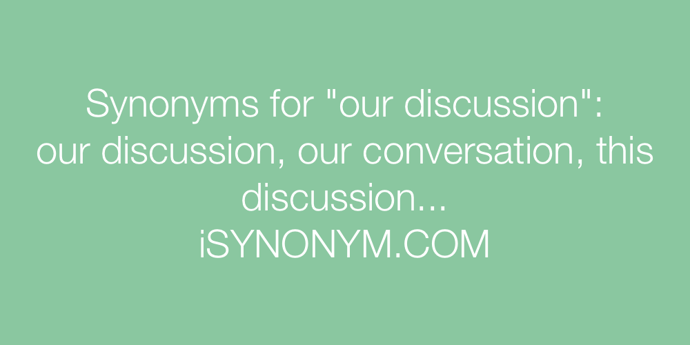 Synonyms our discussion