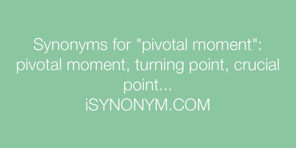 Synonyms pivotal moment