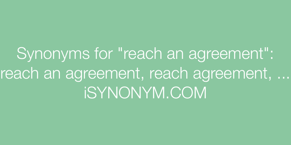 Synonyms For Reach An Agreement Reach An Agreement Synonyms