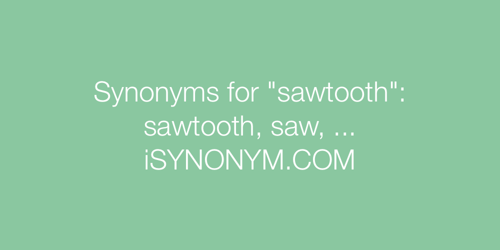 Synonyms sawtooth
