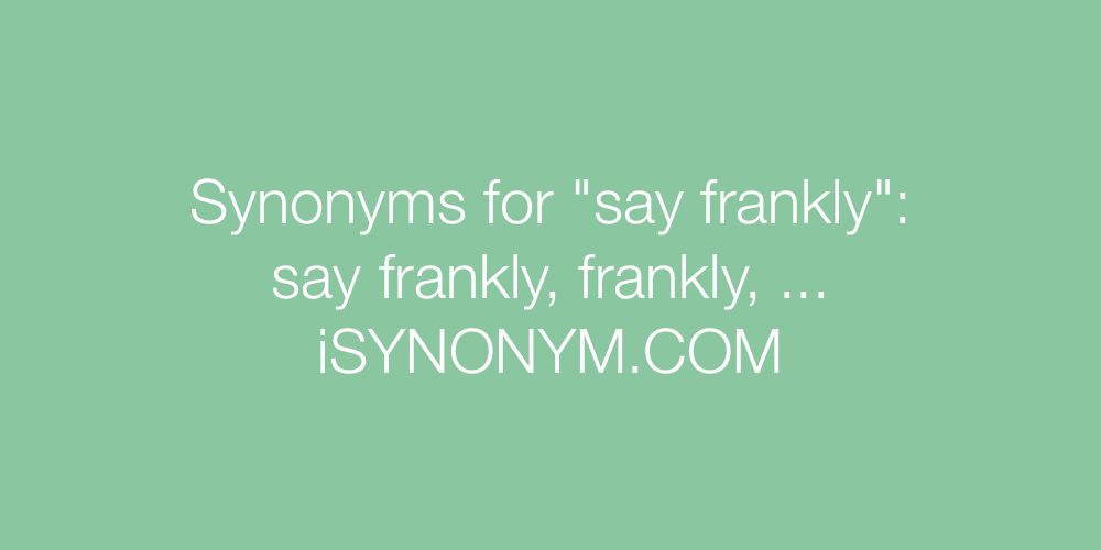 Synonyms say frankly