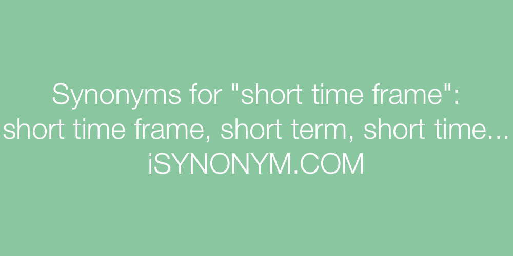 Synonyms for short time frame | short time frame synonyms - ISYNONYM.COM