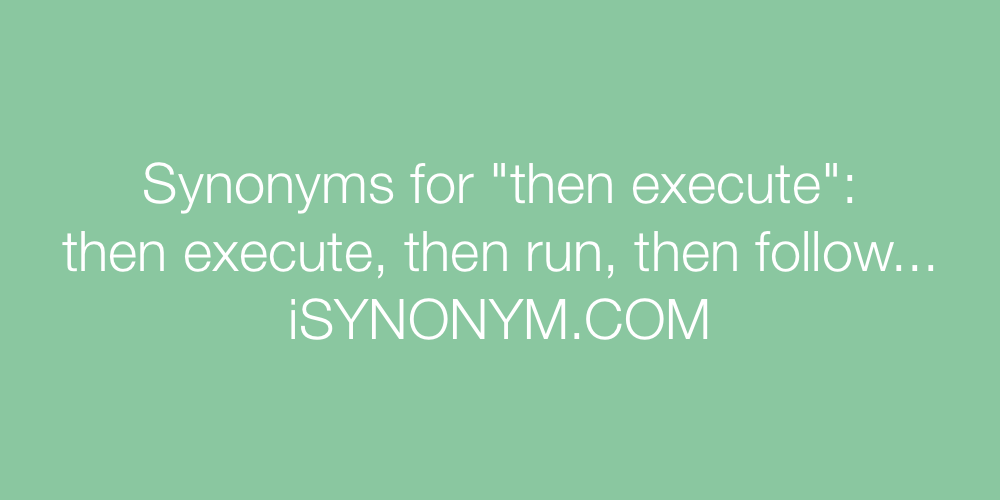 Synonyms then execute