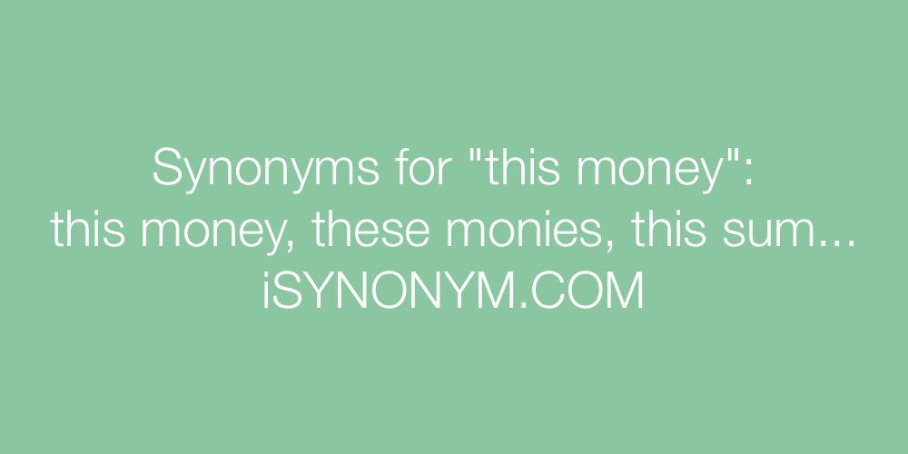 Synonyms this money