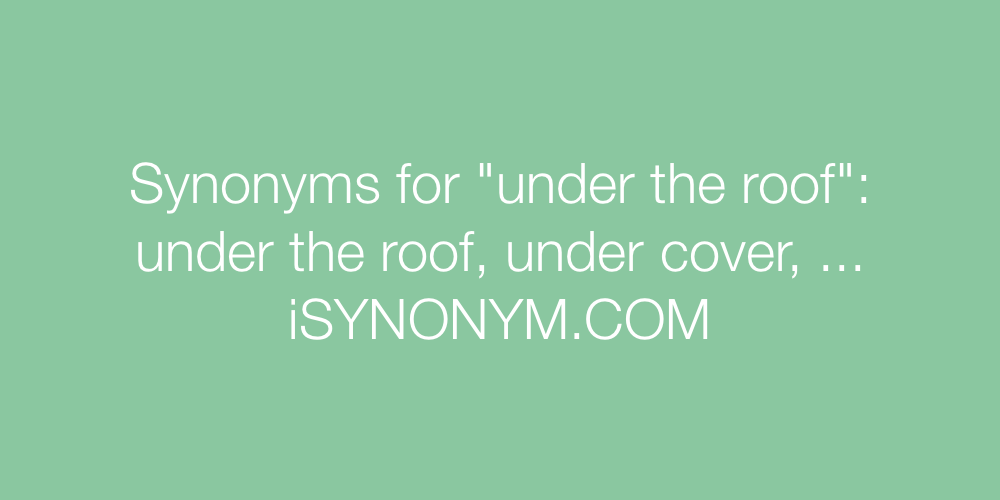 Synonyms for under the roof | under the roof synonyms ...