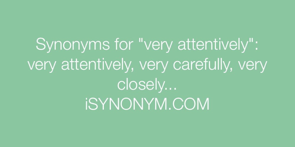 Synonyms very attentively