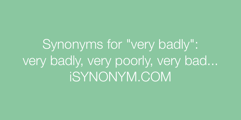 Synonyms very badly