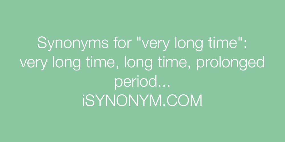 Synonyms very long time