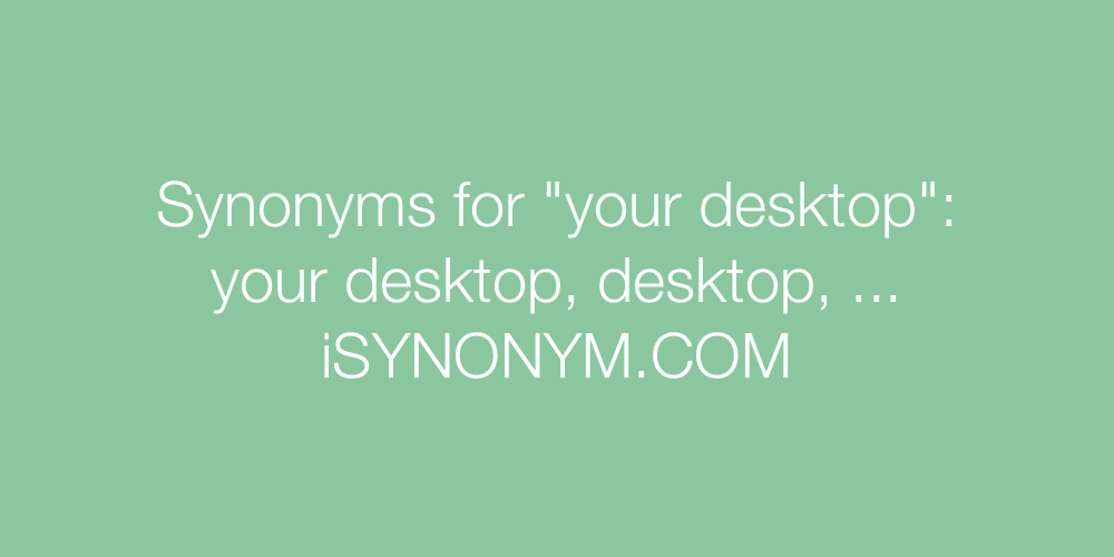 Synonyms your desktop