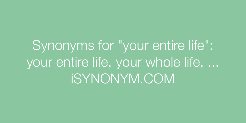 Synonyms your entire life