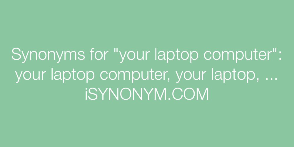 Synonyms your laptop computer