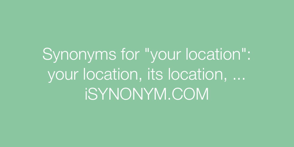 Synonyms your location